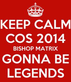 Poster: KEEP CALM COS 2014 BISHOP MATRIX GONNA BE LEGENDS