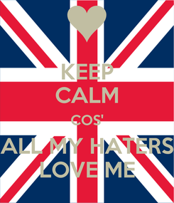 Poster: KEEP CALM COS' ALL MY HATERS LOVE ME