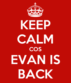 Poster: KEEP CALM COS EVAN IS BACK