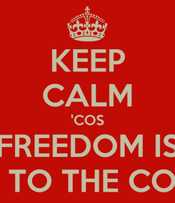Poster: KEEP CALM 'COS FREEDOM IS NEXT TO THE CORNER