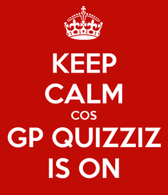 Poster: KEEP CALM COS GP QUIZZIZ IS ON