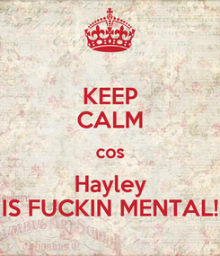 Poster: KEEP CALM cos Hayley IS FUCKIN MENTAL!