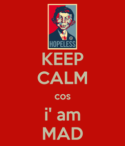Poster: KEEP CALM cos i' am MAD