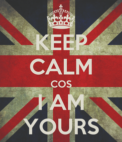 Poster: KEEP CALM COS I AM YOURS