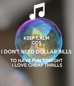 Poster: KEEP CALM  COS  I DON'T NEED DOLLAR BILLS  TO HAVE FUN TONIGHT  I LOVE CHEAP THRILLS