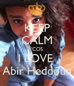 Poster: KEEP CALM 'COS I LOVE  Abir Heddoun