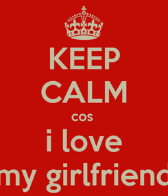 Poster: KEEP CALM cos  i love my girlfriend