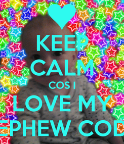 Poster: KEEP CALM COS I LOVE MY NEPHEW CODY