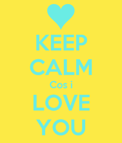 Poster: KEEP CALM Cos i LOVE YOU