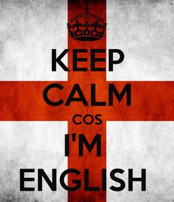 Poster: KEEP CALM COS I'M  ENGLISH