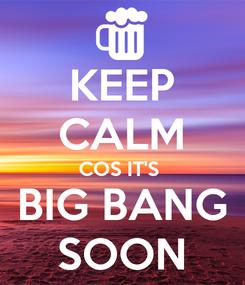 Poster: KEEP CALM COS IT'S  BIG BANG SOON