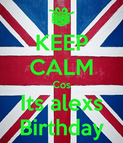 Poster: KEEP CALM Cos Its alexs Birthday