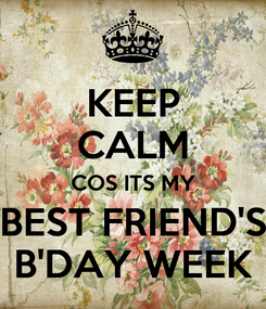 Poster: KEEP CALM COS ITS MY BEST FRIEND'S B'DAY WEEK