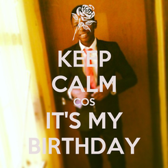 Poster: KEEP CALM COS IT'S MY BIRTHDAY
