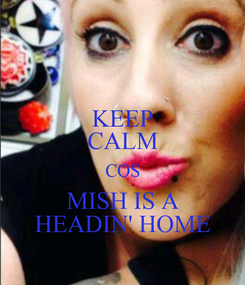 Poster: KEEP CALM COS MISH IS A HEADIN' HOME