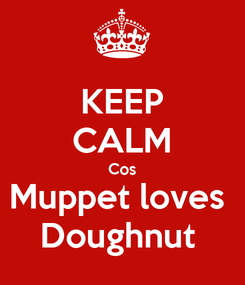 Poster: KEEP CALM Cos Muppet loves  Doughnut