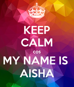 Poster: KEEP CALM cos MY NAME IS  AISHA