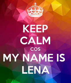 Poster: KEEP CALM COS MY NAME IS  LENA