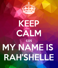 Poster: KEEP CALM cos MY NAME IS  RAH'SHELLE