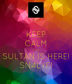 Poster: KEEP CALM Cos SULTAN IS HERE! SN4LYF!