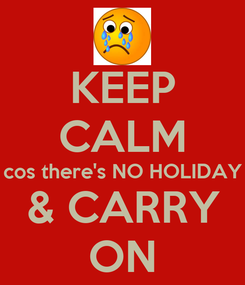 Poster: KEEP CALM cos there's NO HOLIDAY & CARRY ON