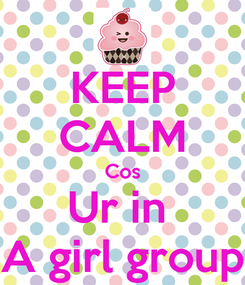 Poster: KEEP CALM Cos Ur in  A girl group