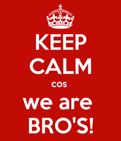 Poster: KEEP CALM cos  we are  BRO'S!