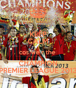 Poster: KEEP CALM cos we r the  CHAMPION PREMIER LEAGUE 2013
