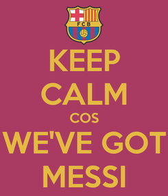 Poster: KEEP CALM COS WE'VE GOT MESSI