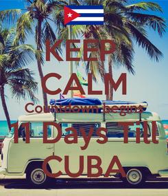 Poster: KEEP  CALM Countdown begins 11 Days Till CUBA