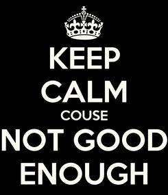 Poster: KEEP CALM COUSE NOT GOOD ENOUGH