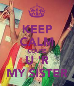 Poster: KEEP CALM COUSE U 'R MY SISTER