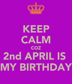 Poster: KEEP CALM COZ 2nd APRIL IS  MY BIRTHDAY
