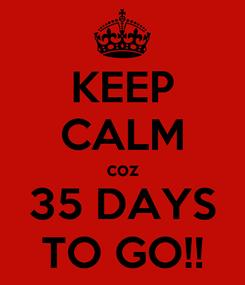 Poster: KEEP CALM coz 35 DAYS TO GO!!