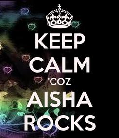 Poster: KEEP CALM 'COZ AISHA ROCKS