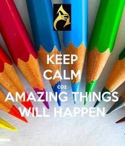 Poster: KEEP CALM coz AMAZING THINGS WILL HAPPEN