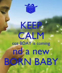 Poster: KEEP CALM coz BDAY is coming nd a new BORN BABY