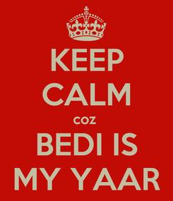 Poster: KEEP CALM coz  BEDI IS MY YAAR