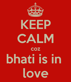 Poster: KEEP CALM coz bhati is in  love