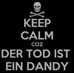 Poster: KEEP CALM COZ DER TOD IST  EIN DANDY