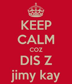 Poster: KEEP CALM COZ DIS Z jimy kay