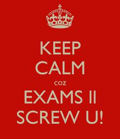 Poster: KEEP CALM coz EXAMS ll SCREW U!