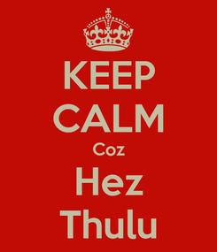 Poster: KEEP CALM Coz Hez Thulu
