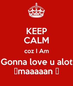 Poster: KEEP CALM coz I Am Gonna love u alot ♥maaaaan ♥
