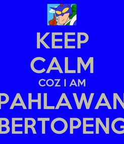 Poster: KEEP CALM COZ I AM PAHLAWAN BERTOPENG