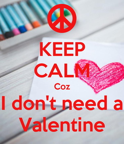 Poster: KEEP CALM Coz I don't need a Valentine