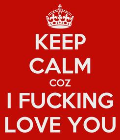 Poster: KEEP CALM COZ I FUCKING LOVE YOU