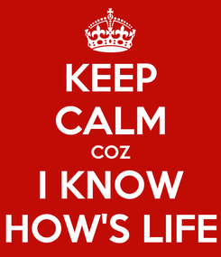 Poster: KEEP CALM COZ I KNOW HOW'S LIFE
