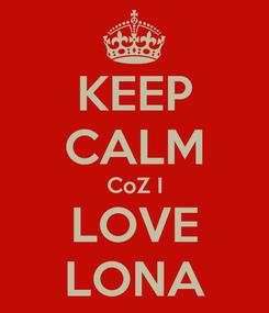 Poster: KEEP CALM CoZ I LOVE LONA