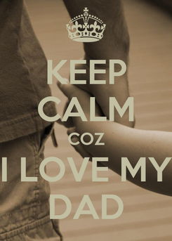 Poster: KEEP CALM COZ I LOVE MY DAD